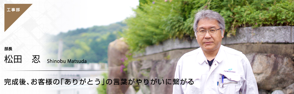 完成後、お客様の「ありがとう」の言葉がやりがいに繋がる 工事部 部長 松田忍
